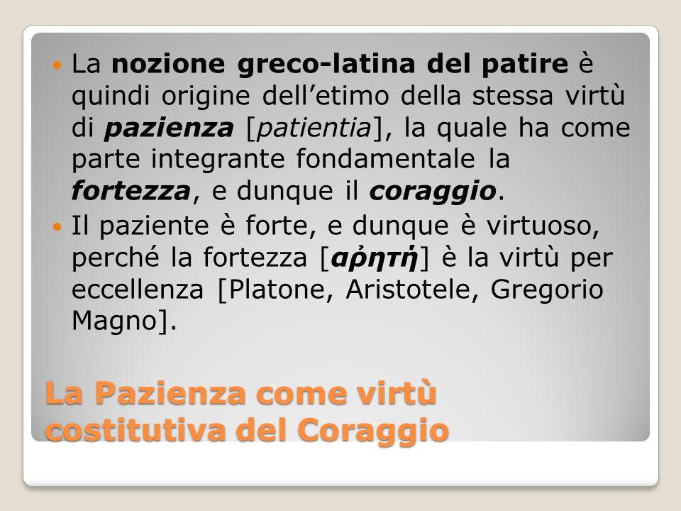 La Pazienza come virtù costitutiva del Coraggio La nozione greco-latina del patire è quindi origine delletimo della stessa virtù di pazienza [patienti