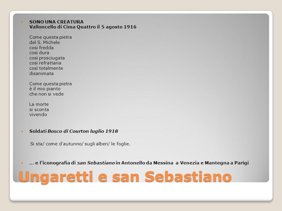 Ungaretti e san Sebastiano SONO UNA CREATURA Valloncello di Cima Quattro il 5 agosto 1916 Come questa pietra del S. Michele così fredda così dura così