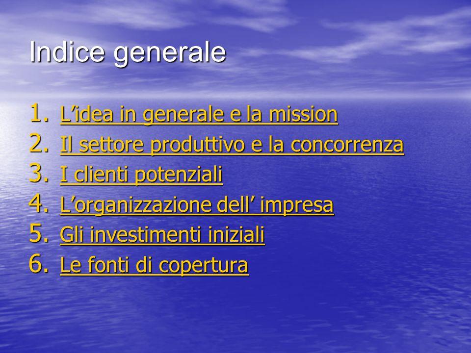 Indice generale 1. Lidea in generale e la mission Lidea in generale e la mission Lidea in generale e la mission 2. Il settore produttivo e la concorre