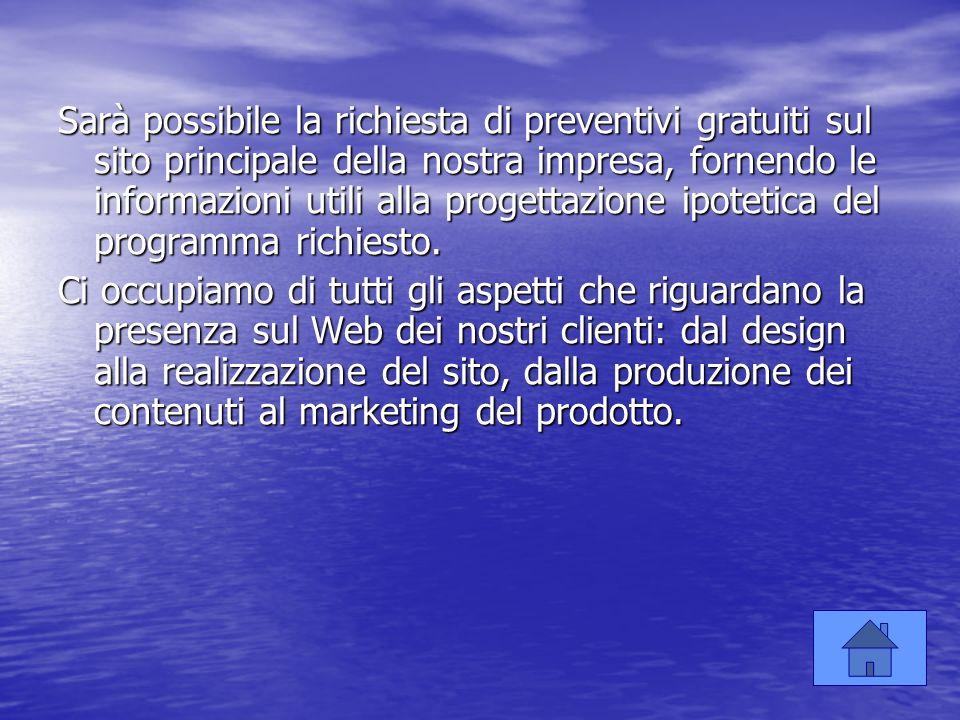 Sarà possibile la richiesta di preventivi gratuiti sul sito principale della nostra impresa, fornendo le informazioni utili alla progettazione ipoteti