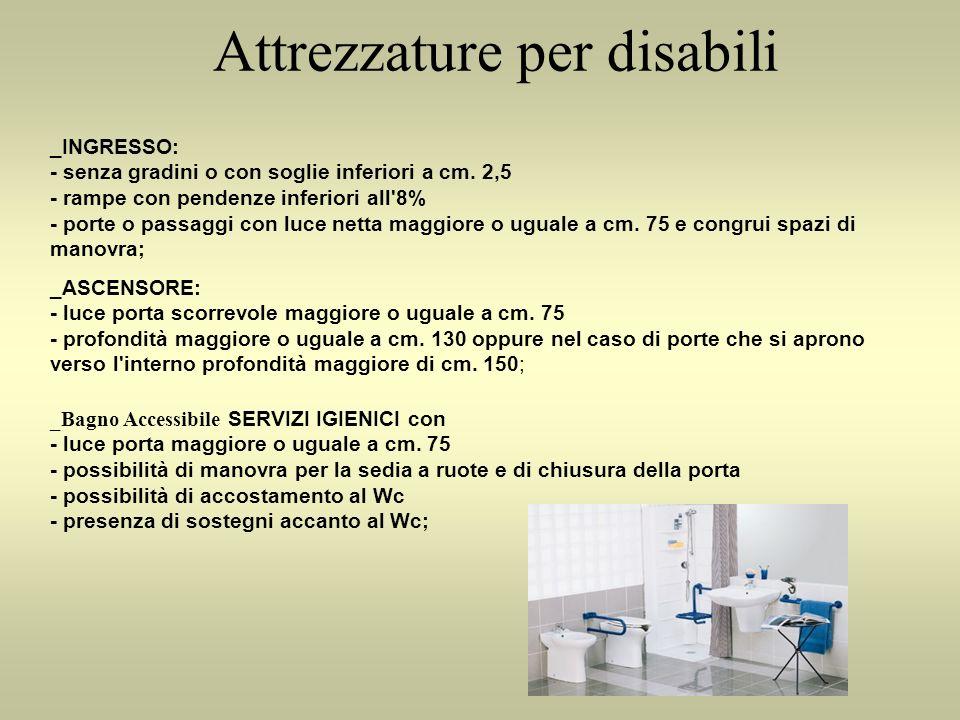 Attrezzature per disabili _INGRESSO: - senza gradini o con soglie inferiori a cm. 2,5 - rampe con pendenze inferiori all'8% - porte o passaggi con luc