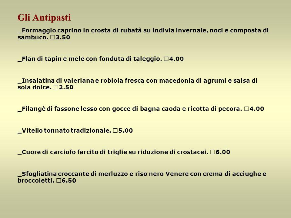 Gli Antipasti _Formaggio caprino in crosta di rubatà su indivia invernale, noci e composta di sambuco. €3.50 _Flan di tapin e mele con fonduta di tale