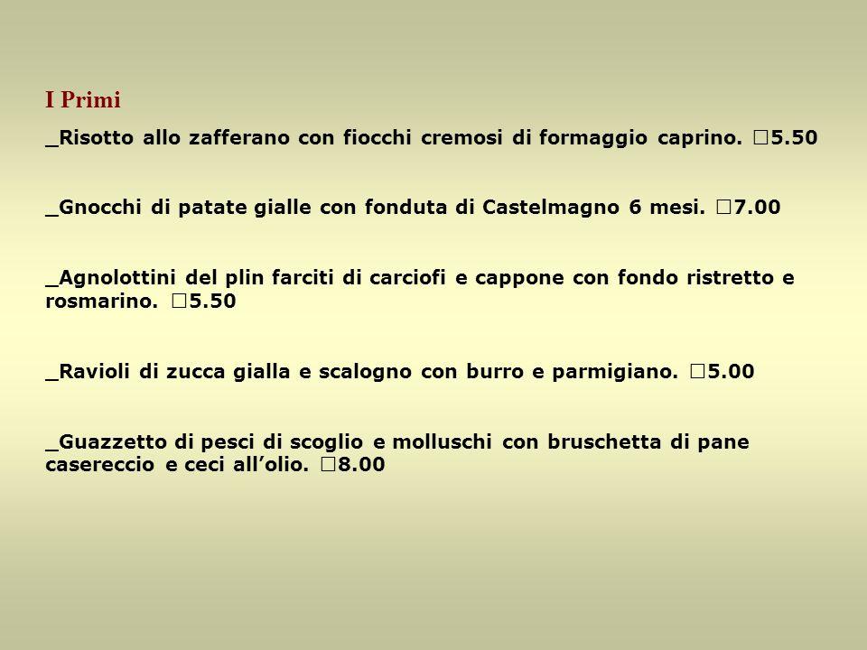 I Primi _Risotto allo zafferano con fiocchi cremosi di formaggio caprino. €5.50 _Gnocchi di patate gialle con fonduta di Castelmagno 6 mesi. €7.00 _Ag