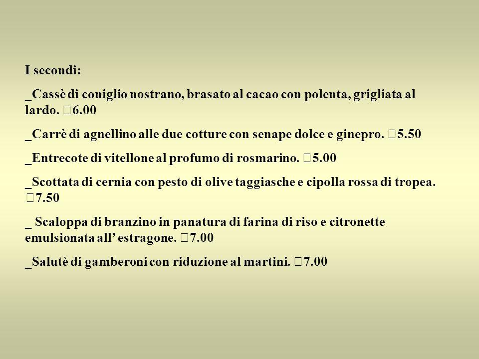 I secondi: _Cassè di coniglio nostrano, brasato al cacao con polenta, grigliata al lardo. €6.00 _Carrè di agnellino alle due cotture con senape dolce