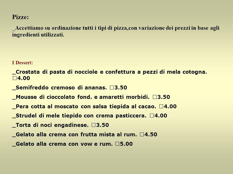 Pizze: _Accettiamo su ordinazione tutti i tipi di pizza,con variazione dei prezzi in base agli ingredienti utilizzati. I Dessert: _Crostata di pasta d