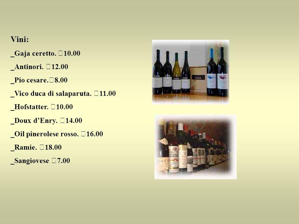 Vini: _Gaja ceretto. €10.00 _Antinori. €12.00 _Pio cesare.€8.00 _Vico duca di salaparuta. €11.00 _Hofstatter. €10.00 _Doux dEnry. €14.00 _Oil pinerole
