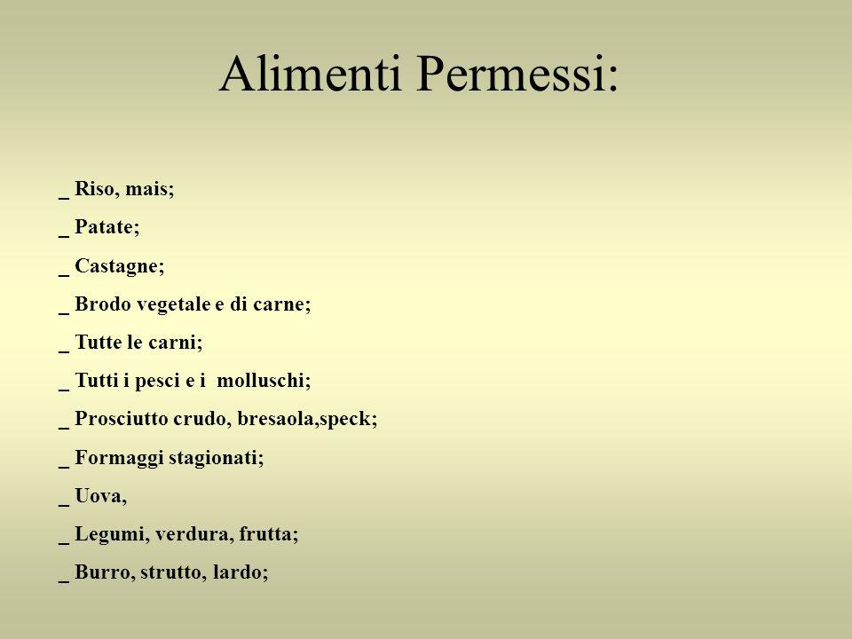 Alimenti Permessi: _ Riso, mais; _ Patate; _ Castagne; _ Brodo vegetale e di carne; _ Tutte le carni; _ Tutti i pesci e i molluschi; _ Prosciutto crud