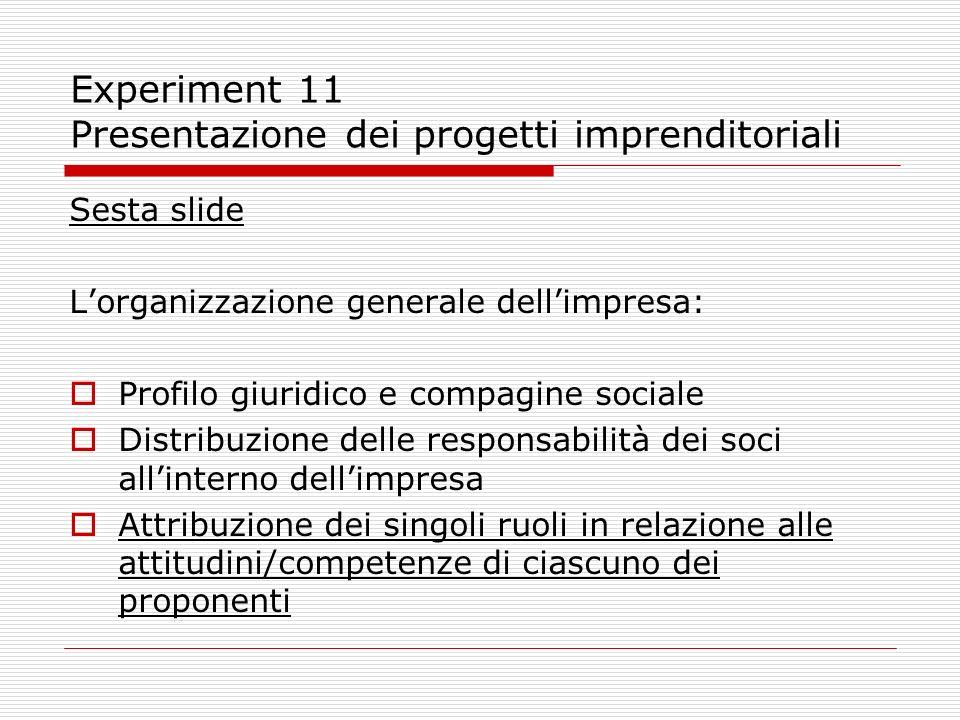 Experiment 11 Presentazione dei progetti imprenditoriali Sesta slide Lorganizzazione generale dellimpresa: Profilo giuridico e compagine sociale Distr