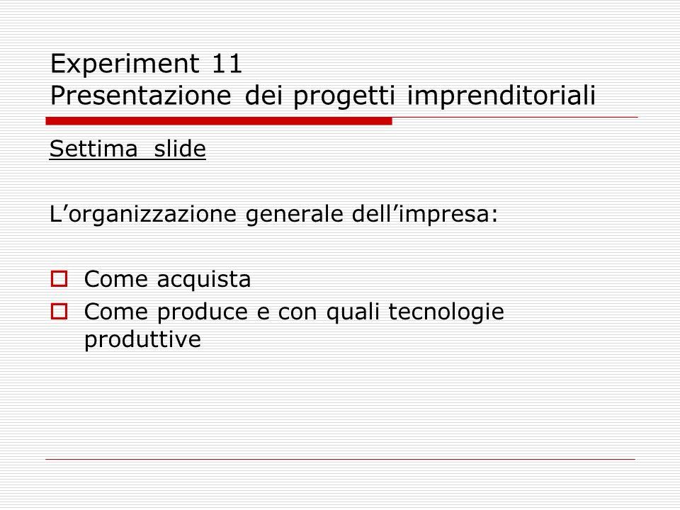 Experiment 11 Presentazione dei progetti imprenditoriali Settima slide Lorganizzazione generale dellimpresa: Come acquista Come produce e con quali te