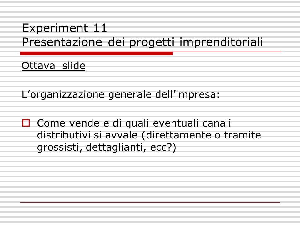 Experiment 11 Presentazione dei progetti imprenditoriali Ottava slide Lorganizzazione generale dellimpresa: Come vende e di quali eventuali canali dis