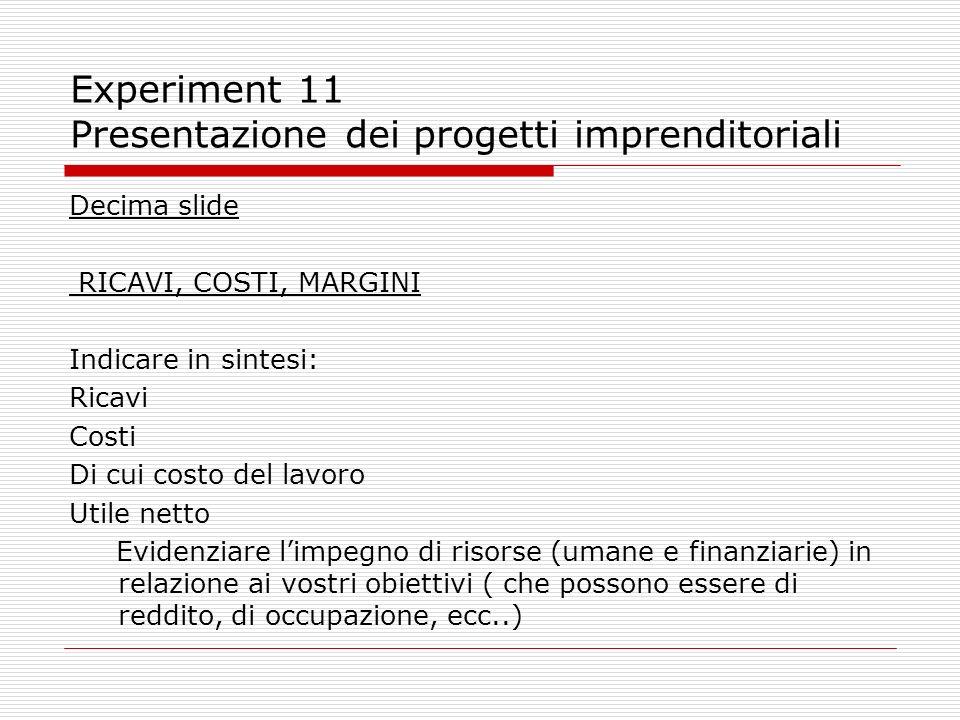 Experiment 11 Presentazione dei progetti imprenditoriali Decima slide RICAVI, COSTI, MARGINI Indicare in sintesi: Ricavi Costi Di cui costo del lavoro