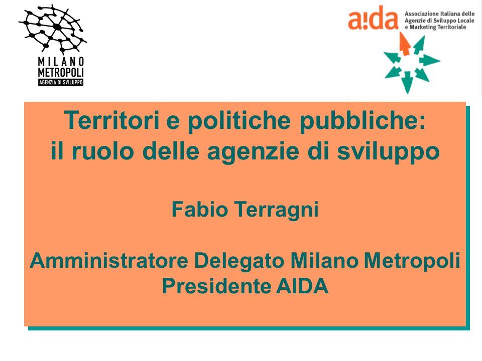 Territori e politiche pubbliche: il ruolo delle agenzie di sviluppo Fabio Terragni Amministratore Delegato Milano Metropoli Presidente AIDA Territori