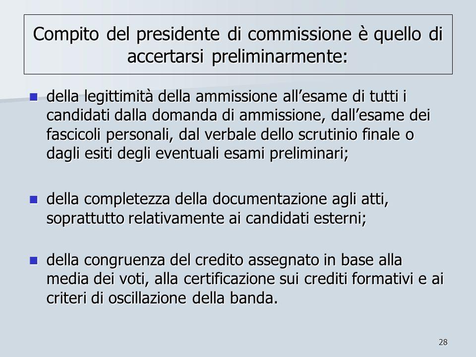 28 Compito del presidente di commissione è quello di accertarsi preliminarmente: della legittimità della ammissione allesame di tutti i candidati dall