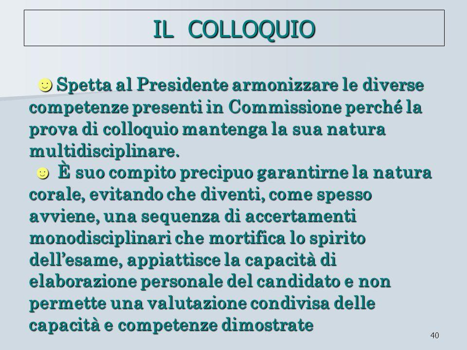 40 Spetta al Presidente armonizzare le diverse competenze presenti in Commissione perché la prova di colloquio mantenga la sua natura multidisciplinar