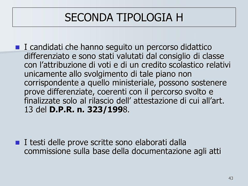 43 SECONDA TIPOLOGIA H I candidati che hanno seguito un percorso didattico differenziato e sono stati valutati dal consiglio di classe con lattribuzio
