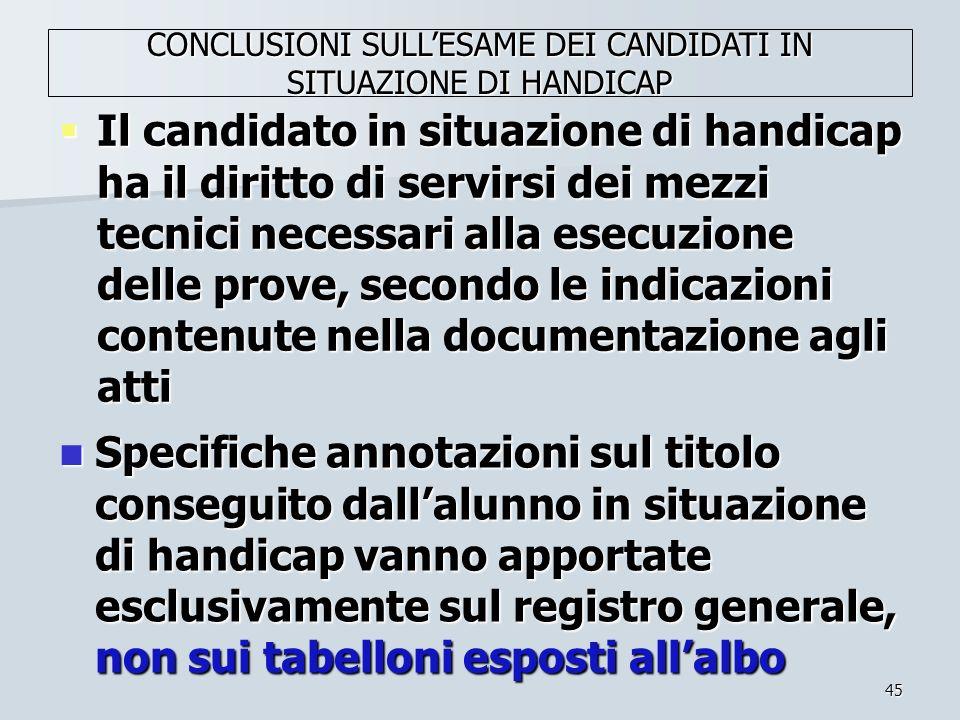 45 Il candidato in situazione di handicap ha il diritto di servirsi dei mezzi tecnici necessari alla esecuzione delle prove, secondo le indicazioni co