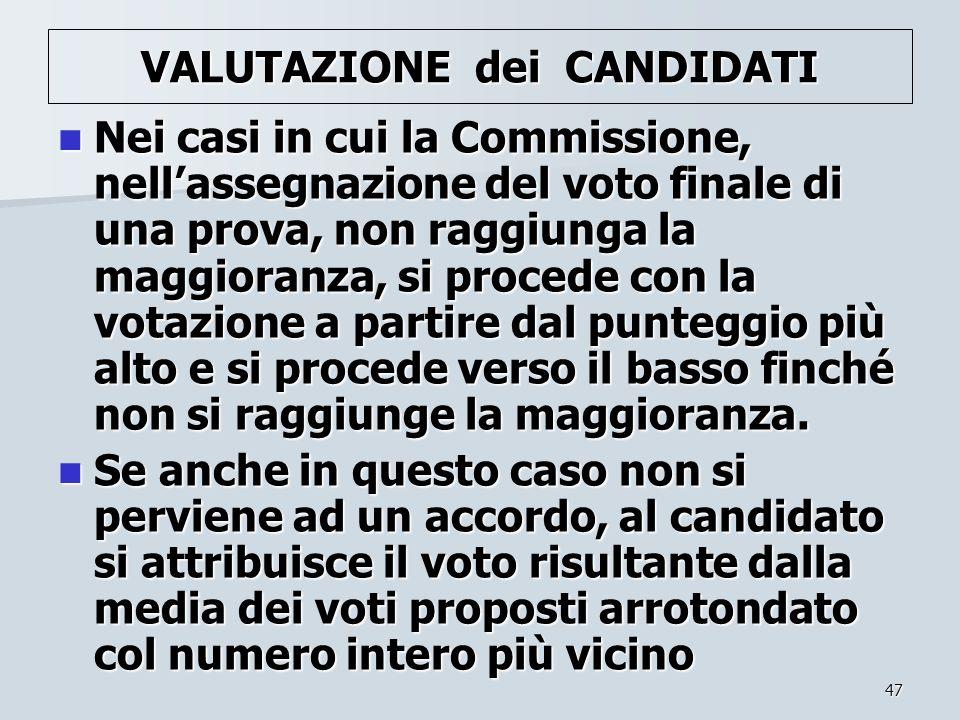 47 VALUTAZIONE dei CANDIDATI Nei casi in cui la Commissione, nellassegnazione del voto finale di una prova, non raggiunga la maggioranza, si procede c