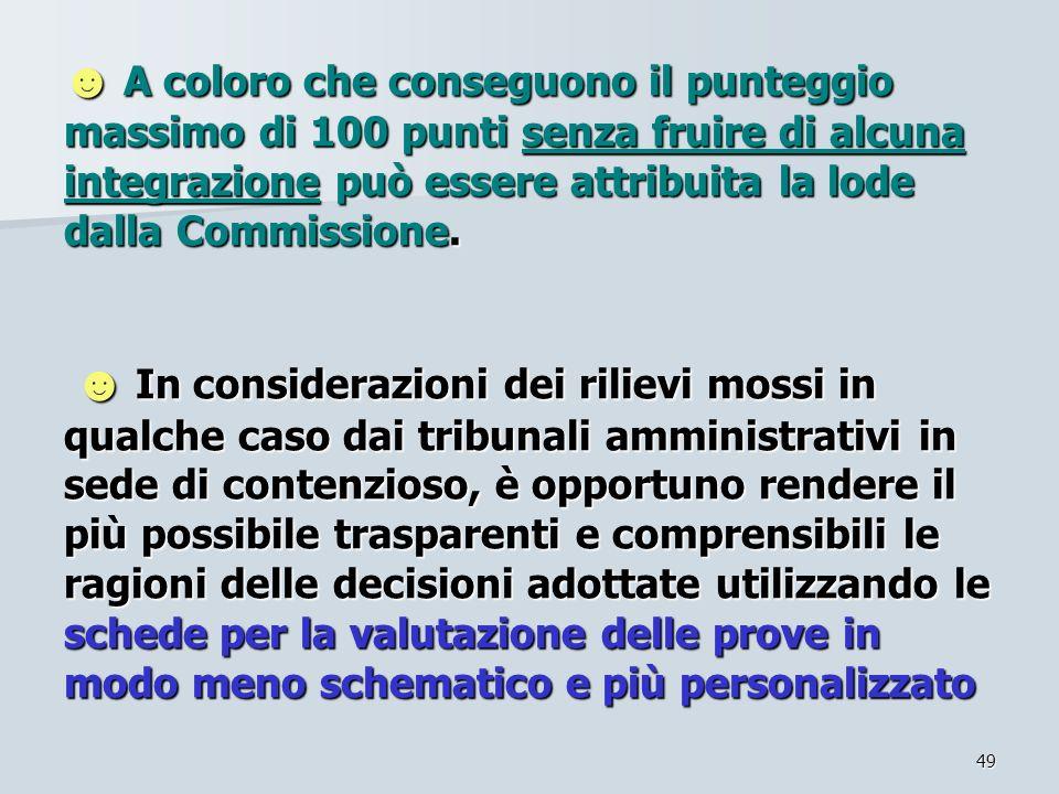49 A coloro che conseguono il punteggio massimo di 100 punti senza fruire di alcuna integrazione può essere attribuita la lode dalla Commissione. In c