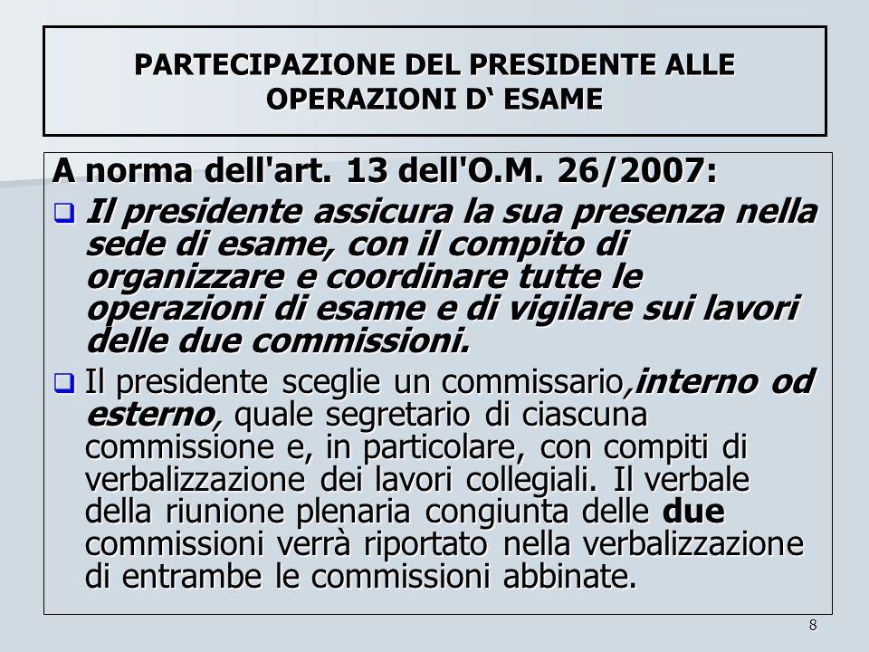 8 PARTECIPAZIONE DEL PRESIDENTE ALLE OPERAZIONI D ESAME A norma dell'art. 13 dell'O.M. 26/2007: Il presidente assicura la sua presenza nella sede di e