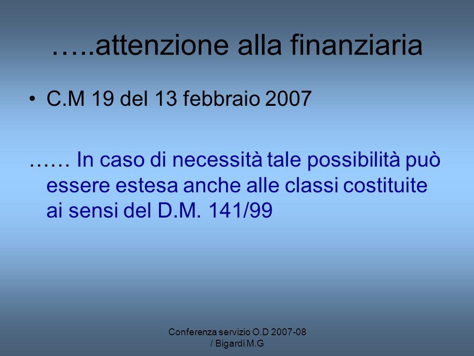 Conferenza servizio O.D 2007-08 / Bigardi M.G …..attenzione alla finanziaria C.M 19 del 13 febbraio 2007 …… In caso di necessità tale possibilità può essere estesa anche alle classi costituite ai sensi del D.M.
