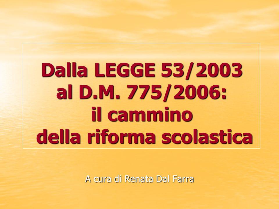 Dalla LEGGE 53/2003 al D.M. 775/2006: il cammino della riforma scolastica A cura di Renata Dal Farra