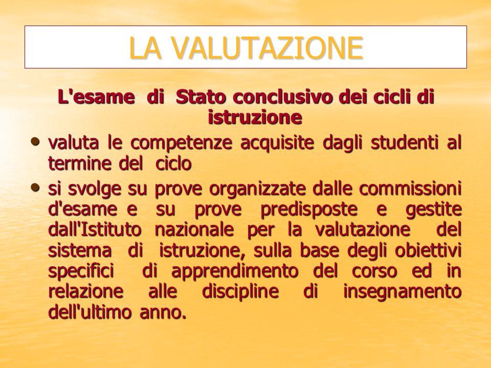 LA VALUTAZIONE L'esame di Stato conclusivo dei cicli di istruzione valuta le competenze acquisite dagli studenti al termine del ciclo valuta le compet