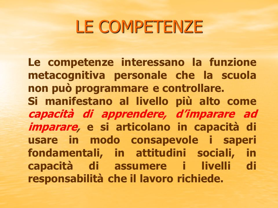 LE COMPETENZE Le competenze interessano la funzione metacognitiva personale che la scuola non può programmare e controllare. Si manifestano al livello