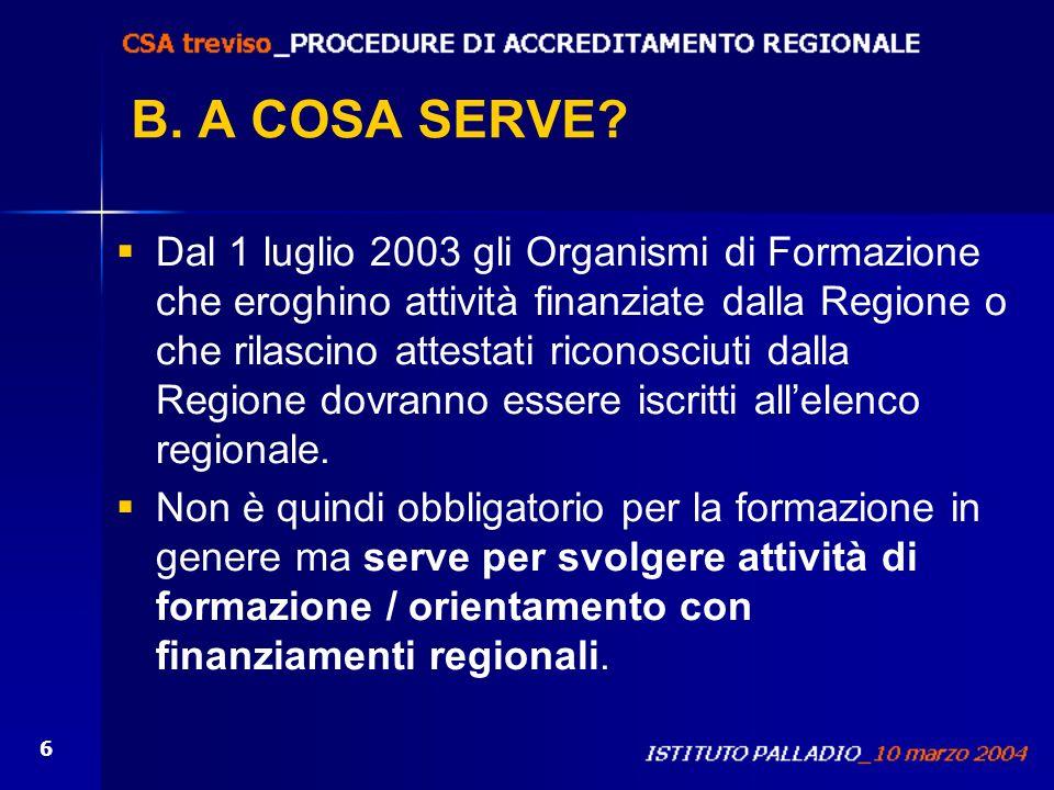 6 B. A COSA SERVE? Dal 1 luglio 2003 gli Organismi di Formazione che eroghino attività finanziate dalla Regione o che rilascino attestati riconosciuti