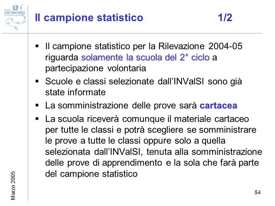 Marzo 2005 54 Il campione statistico 1/2 solamente la scuola del 2° ciclo Il campione statistico per la Rilevazione 2004-05 riguarda solamente la scuo