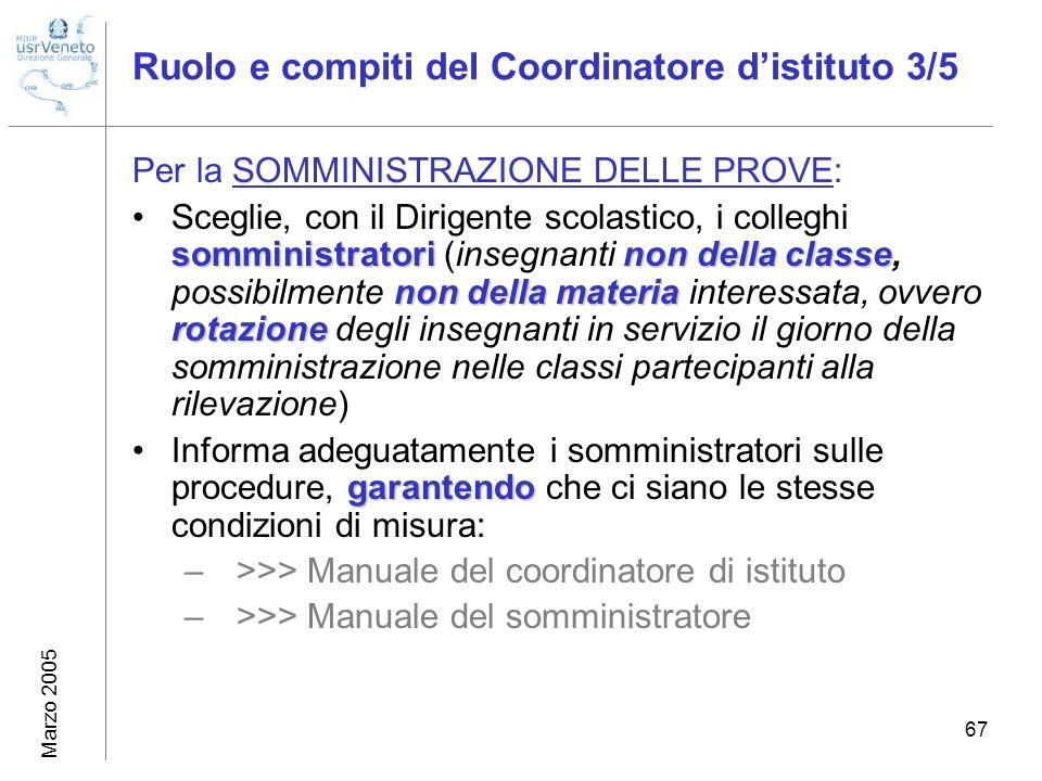 Marzo 2005 67 Ruolo e compiti del Coordinatore distituto 3/5 Per la SOMMINISTRAZIONE DELLE PROVE: somministratori non della classe non della materia r