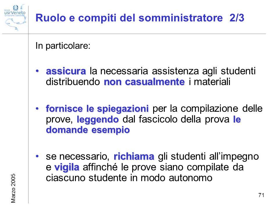 Marzo 2005 71 Ruolo e compiti del somministratore 2/3 In particolare: assicura non casualmenteassicura la necessaria assistenza agli studenti distribu
