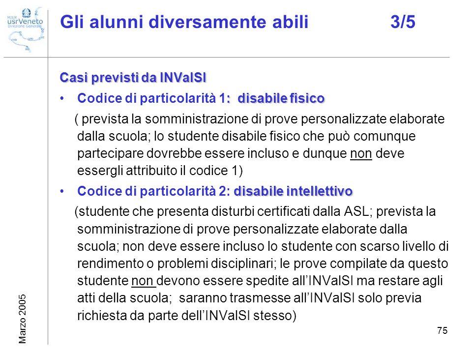 Marzo 2005 75 Gli alunni diversamente abili3/5 Casi previsti da INValSI : disabile fisicoCodice di particolarità 1: disabile fisico ( prevista la somm