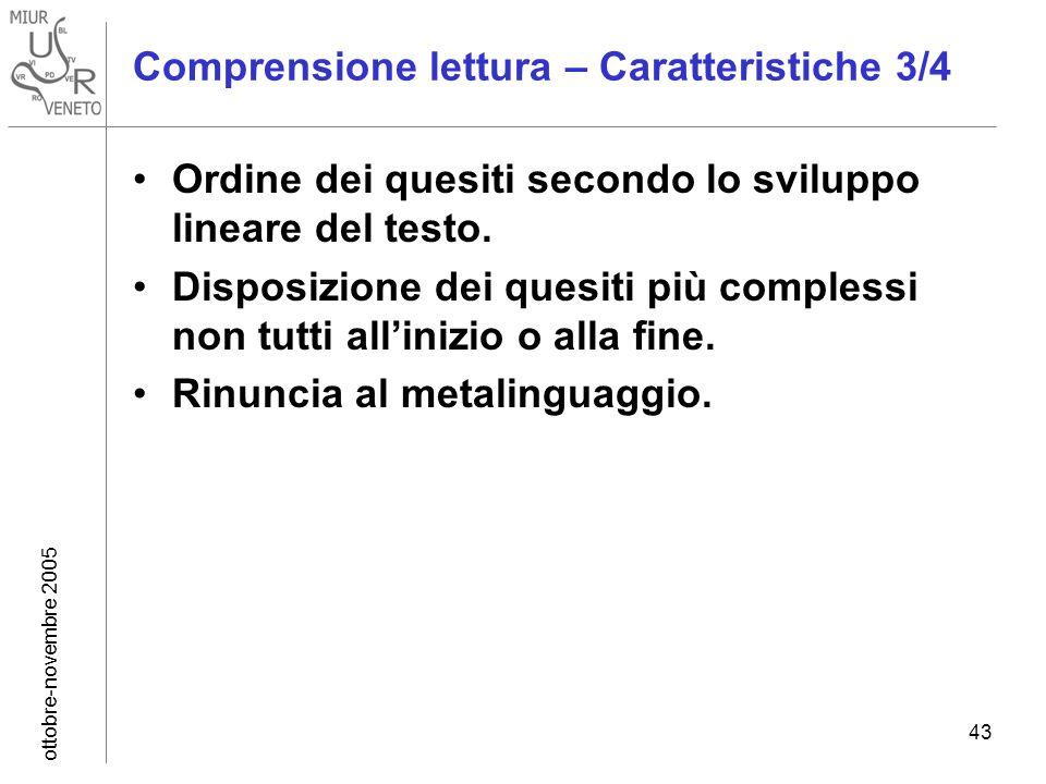 ottobre-novembre 2005 43 Comprensione lettura – Caratteristiche 3/4 Ordine dei quesiti secondo lo sviluppo lineare del testo. Disposizione dei quesiti