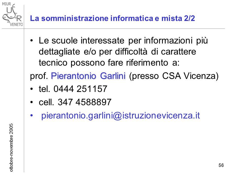 ottobre-novembre 2005 56 La somministrazione informatica e mista 2/2 Le scuole interessate per informazioni più dettagliate e/o per difficoltà di carattere tecnico possono fare riferimento a: Pierantonio Garlini prof.