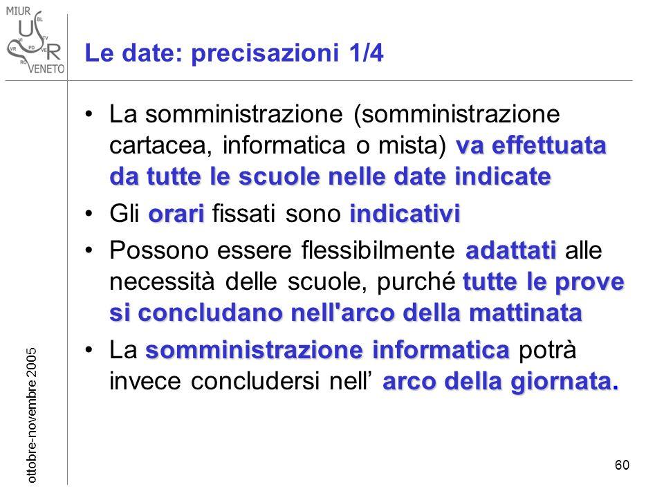 ottobre-novembre 2005 60 Le date: precisazioni 1/4 va effettuata da tutte lescuole nelle date indicateLa somministrazione (somministrazione cartacea,