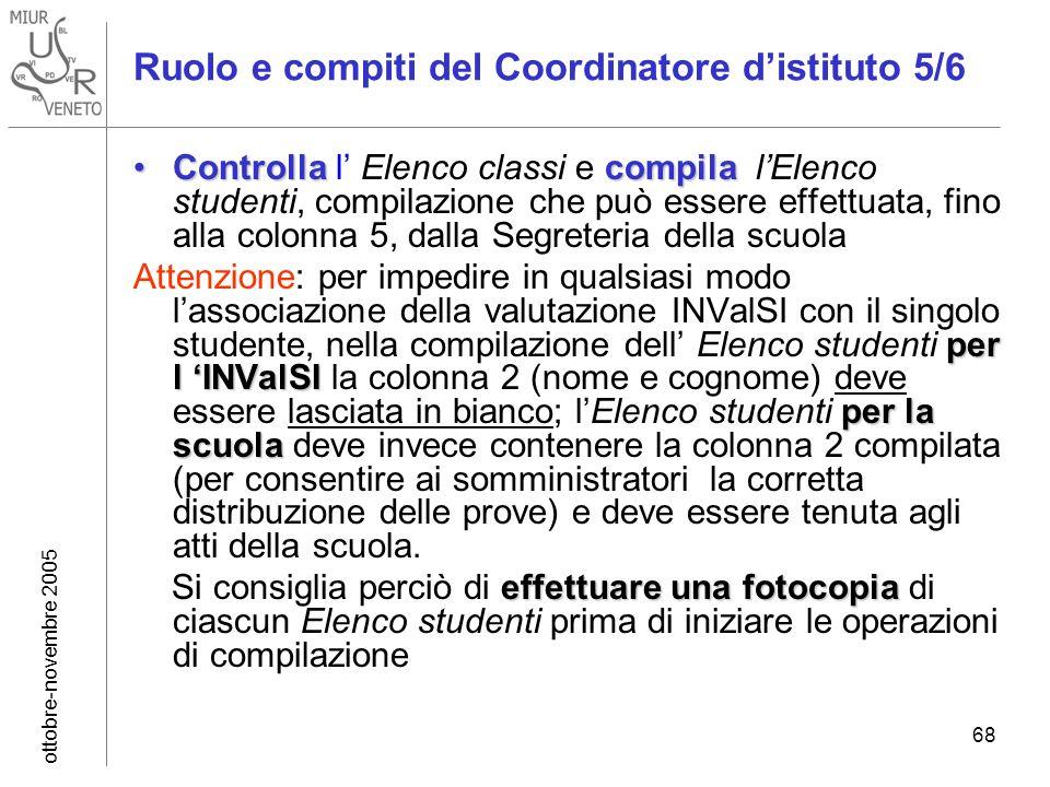 ottobre-novembre 2005 68 Ruolo e compiti del Coordinatore distituto 5/6 Controlla compilaControlla l Elenco classi e compila lElenco studenti, compilazione che può essere effettuata, fino alla colonna 5, dalla Segreteria della scuola per l INValSI per la scuola Attenzione: per impedire in qualsiasi modo lassociazione della valutazione INValSI con il singolo studente, nella compilazione dell Elenco studenti per l INValSI la colonna 2 (nome e cognome) deve essere lasciata in bianco; lElenco studenti per la scuola deve invece contenere la colonna 2 compilata (per consentire ai somministratori la corretta distribuzione delle prove) e deve essere tenuta agli atti della scuola.
