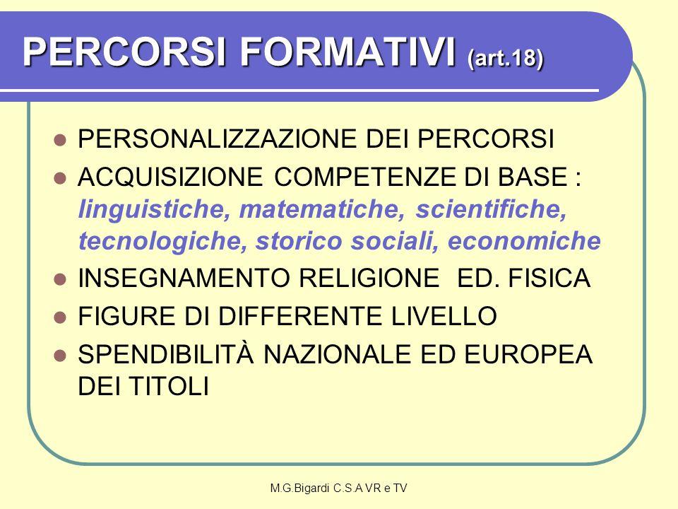 M.G.Bigardi C.S.A VR e TV PERCORSI FORMATIVI (art.18) PERSONALIZZAZIONE DEI PERCORSI ACQUISIZIONE COMPETENZE DI BASE : linguistiche, matematiche, scientifiche, tecnologiche, storico sociali, economiche INSEGNAMENTO RELIGIONE ED.
