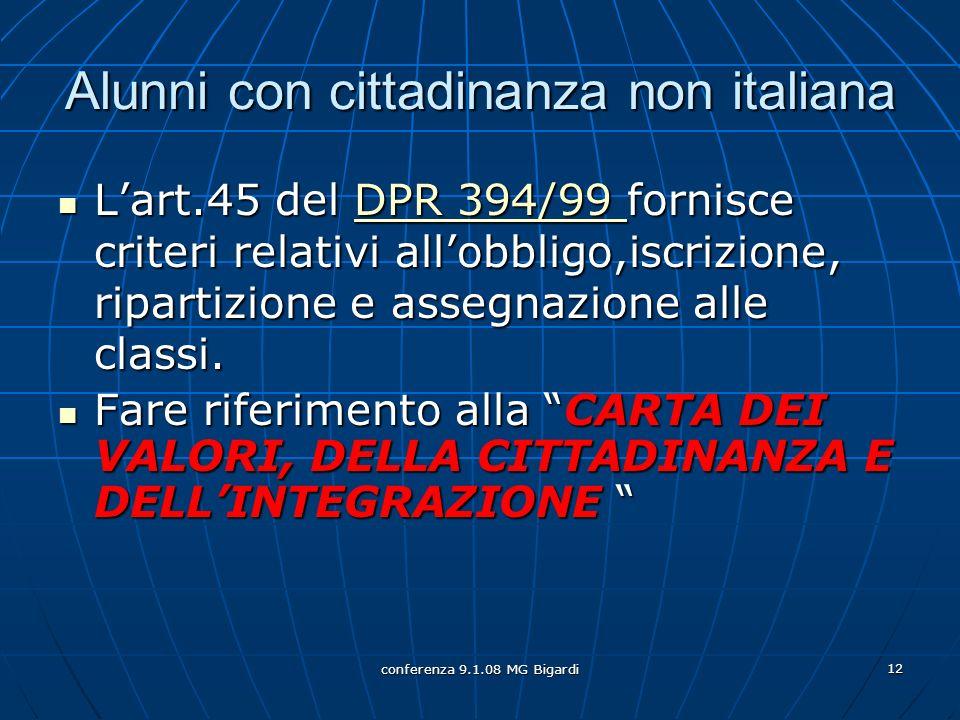 conferenza 9.1.08 MG Bigardi 12 Alunni con cittadinanza non italiana Lart.45 del DPR 394/99 fornisce criteri relativi allobbligo,iscrizione, ripartizione e assegnazione alle classi.
