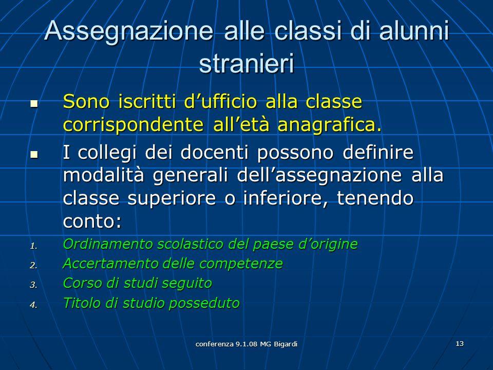 conferenza 9.1.08 MG Bigardi 13 Assegnazione alle classi di alunni stranieri Sono iscritti dufficio alla classe corrispondente alletà anagrafica.