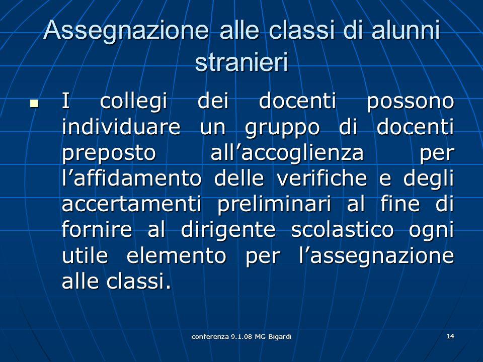 conferenza 9.1.08 MG Bigardi 14 Assegnazione alle classi di alunni stranieri I collegi dei docenti possono individuare un gruppo di docenti preposto a