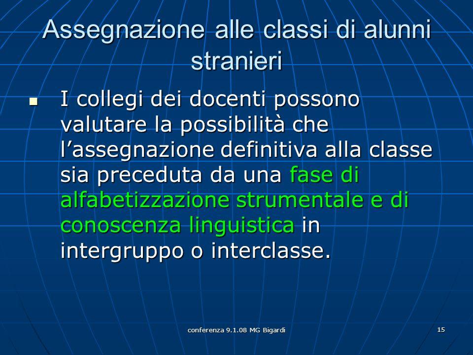 conferenza 9.1.08 MG Bigardi 15 Assegnazione alle classi di alunni stranieri I collegi dei docenti possono valutare la possibilità che lassegnazione d