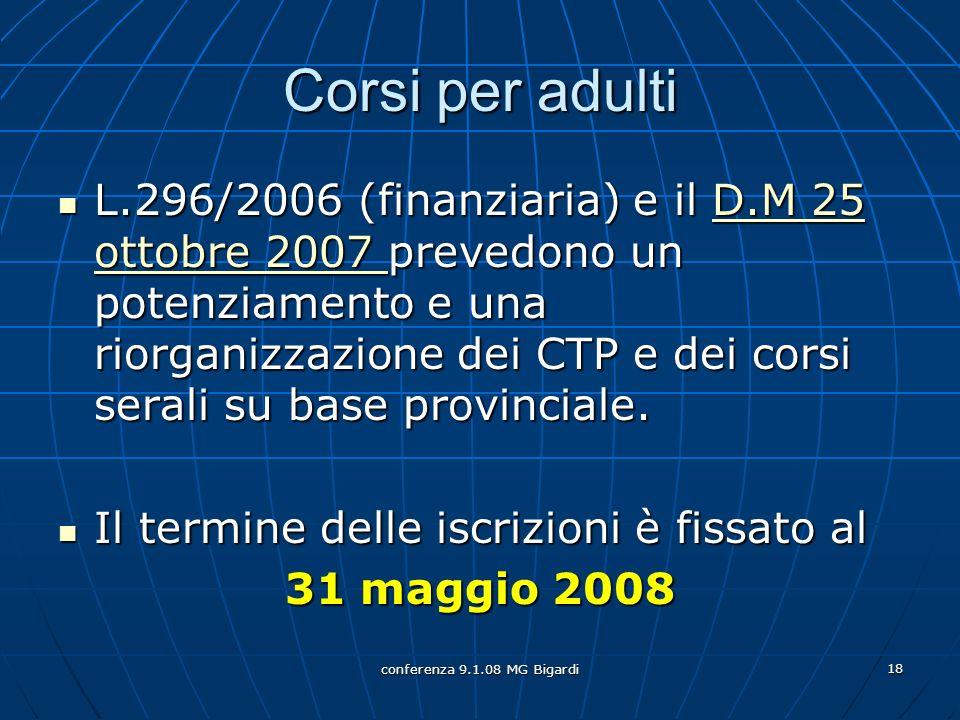conferenza 9.1.08 MG Bigardi 18 Corsi per adulti L.296/2006 (finanziaria) e il D.M 25 ottobre 2007 prevedono un potenziamento e una riorganizzazione dei CTP e dei corsi serali su base provinciale.