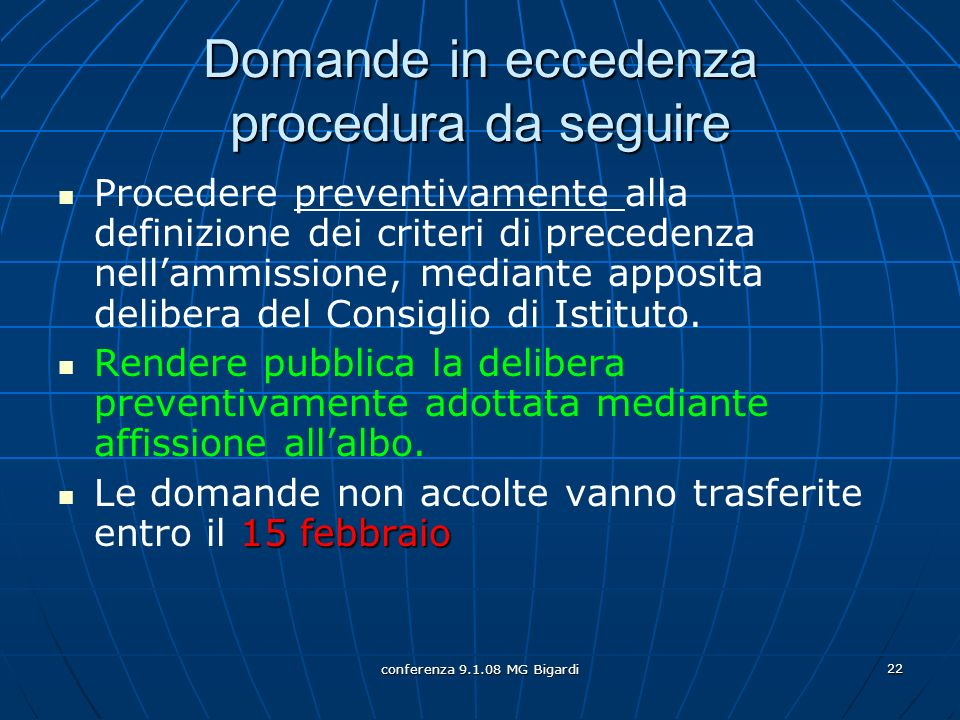 conferenza 9.1.08 MG Bigardi 22 Domande in eccedenza procedura da seguire Procedere preventivamente alla definizione dei criteri di precedenza nellammissione, mediante apposita delibera del Consiglio di Istituto.