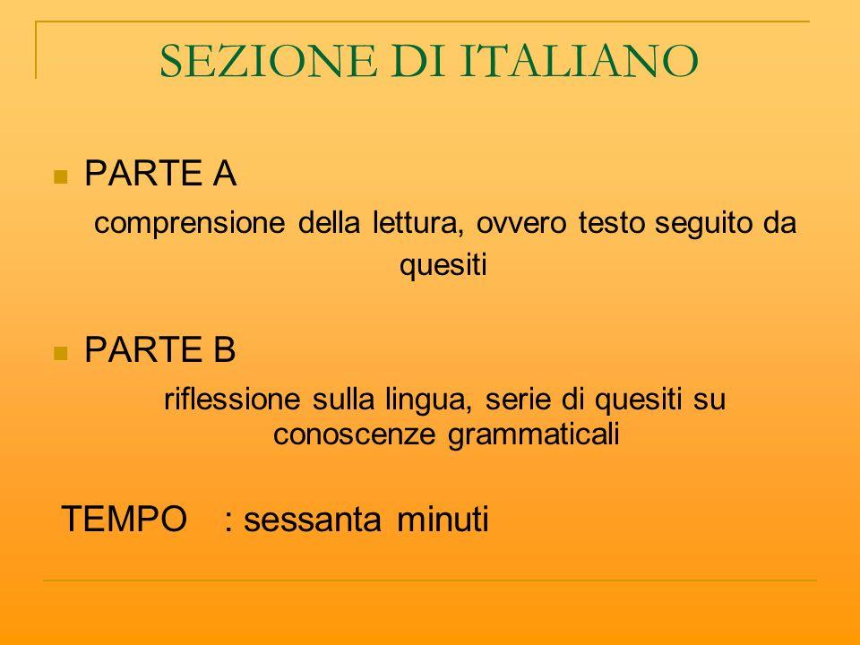 SEZIONE DI ITALIANO PARTE A comprensione della lettura, ovvero testo seguito da quesiti PARTE B riflessione sulla lingua, serie di quesiti su conoscenze grammaticali TEMPO: sessanta minuti