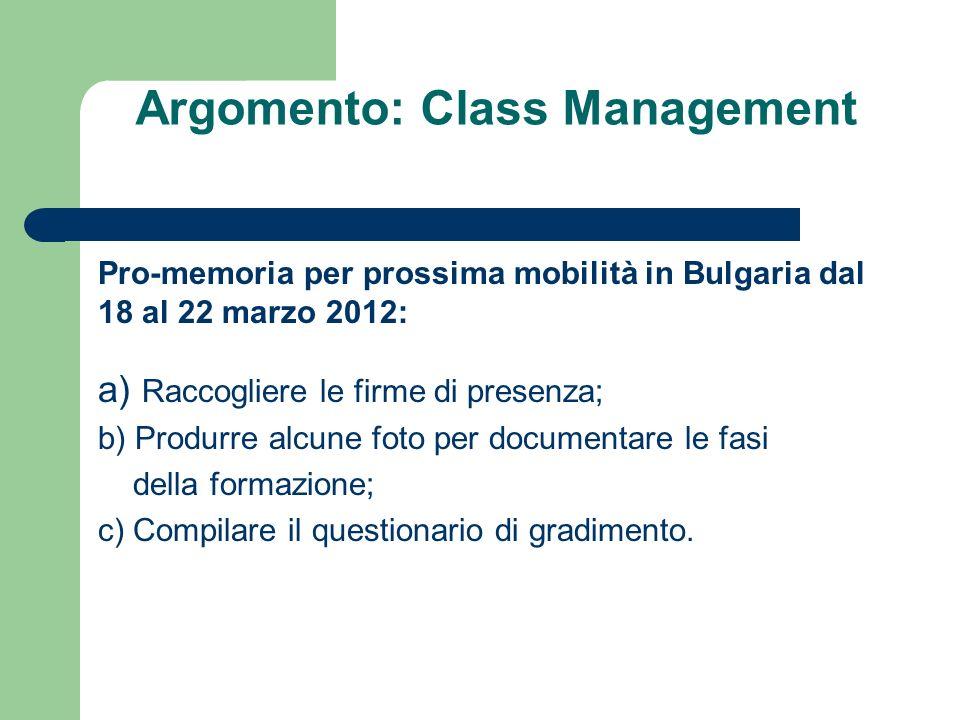 Argomento: Class Management Pro-memoria per prossima mobilità in Bulgaria dal 18 al 22 marzo 2012: a) Raccogliere le firme di presenza; b) Produrre alcune foto per documentare le fasi della formazione; c) Compilare il questionario di gradimento.