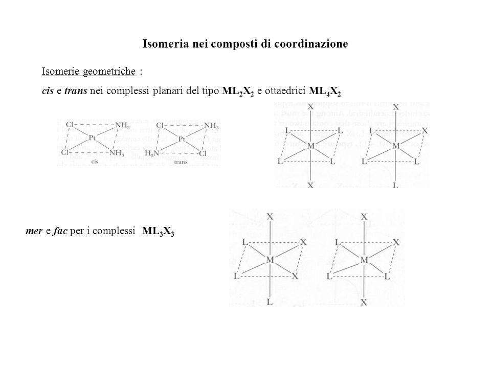 Isomeria nei composti di coordinazione Isomerie geometriche : cis e trans nei complessi planari del tipo ML 2 X 2 e ottaedrici ML 4 X 2 mer e fac per