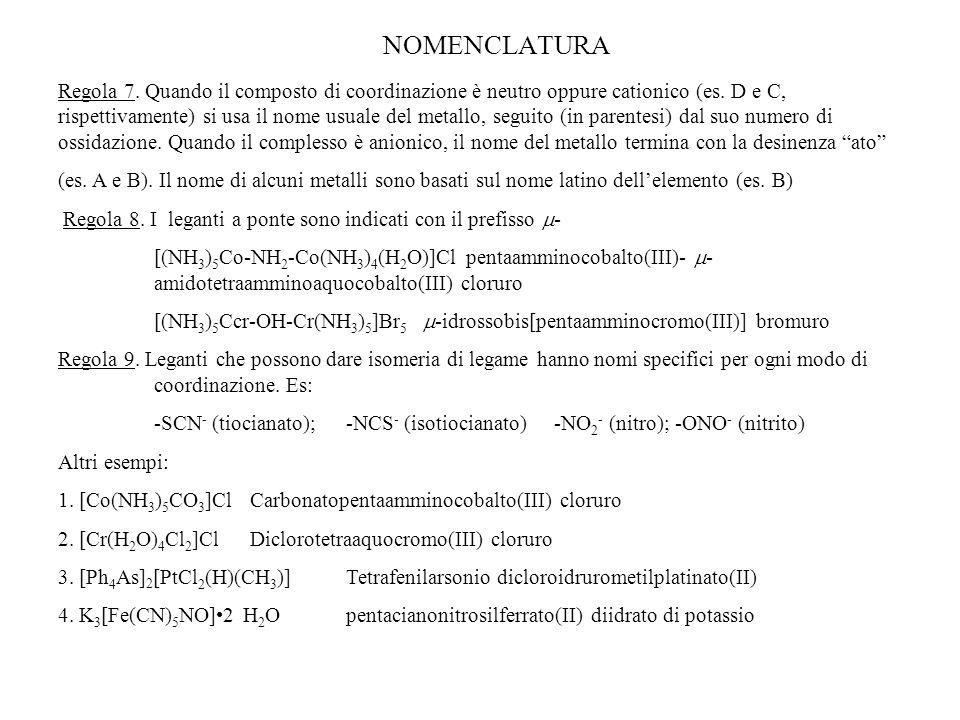 NOMENCLATURA Regola 7. Quando il composto di coordinazione è neutro oppure cationico (es. D e C, rispettivamente) si usa il nome usuale del metallo, s