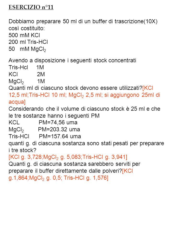 ESERCIZIO n°11 Dobbiamo preparare 50 ml di un buffer di trascrizione(10X) così costituito: 500 mM KCl 200 ml Tris-HCl 50 mM MgCl 2 Avendo a disposizione i seguenti stock concentrati Tris-Hcl 1M KCl 2M MgCl 2 1M Quanti ml di ciascuno stock devono essere utilizzati?[KCl 12,5 ml;Tris-HCl 10 ml; MgCl 2 2,5 ml; si aggiungono 25ml di acqua] Considerando che il volume di ciascuno stock è 25 ml e che le tre sostanze hanno i seguenti PM KCL PM=74,56 uma MgCl 2 PM=203.32 uma Tris-HCl PM=157.64 uma quanti g.
