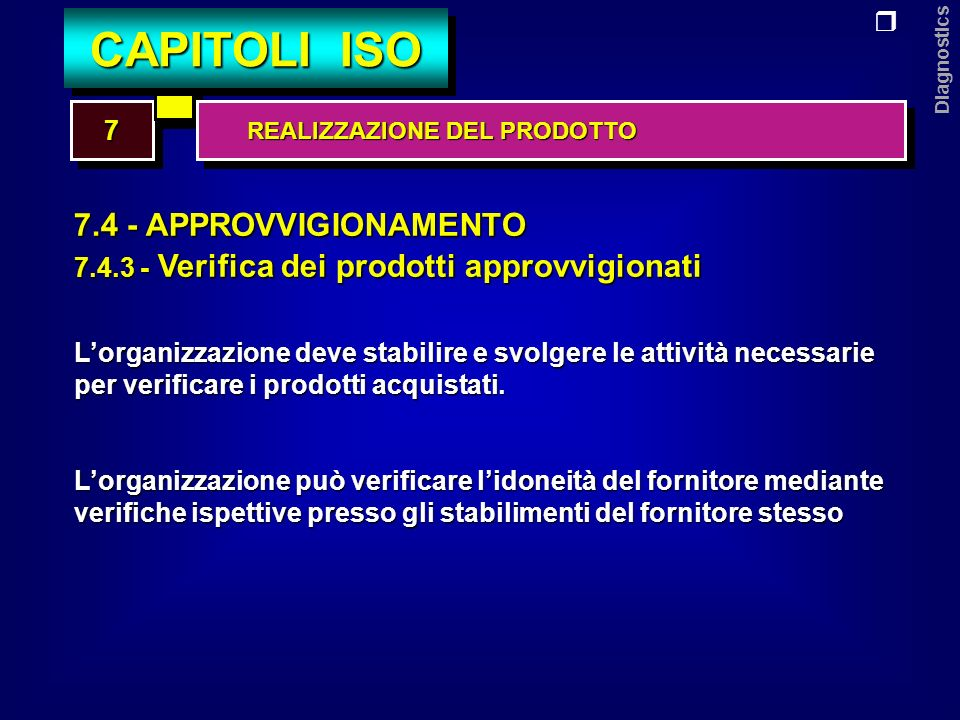Diagnostics 7.5 - PRODUZIONI (in generale) ED EROGAZIONE DEI SERVIZI 7.5.1 - Gestione delle attività Lorganizzazione deve tenere sotto controllo le attività di produzione e quella di erogazione dei servizi attraverso: a - la disponibilità delle informazioni sulle caratteristiche del prodotto b - la disponibilità - ove necessario - di istruzioni di lavoro c - lutilizzo e la manutenzione delle apparecchiature idonee 77 CAPITOLI ISO REALIZZAZIONE DEL PRODOTTO REALIZZAZIONE DEL PRODOTTO