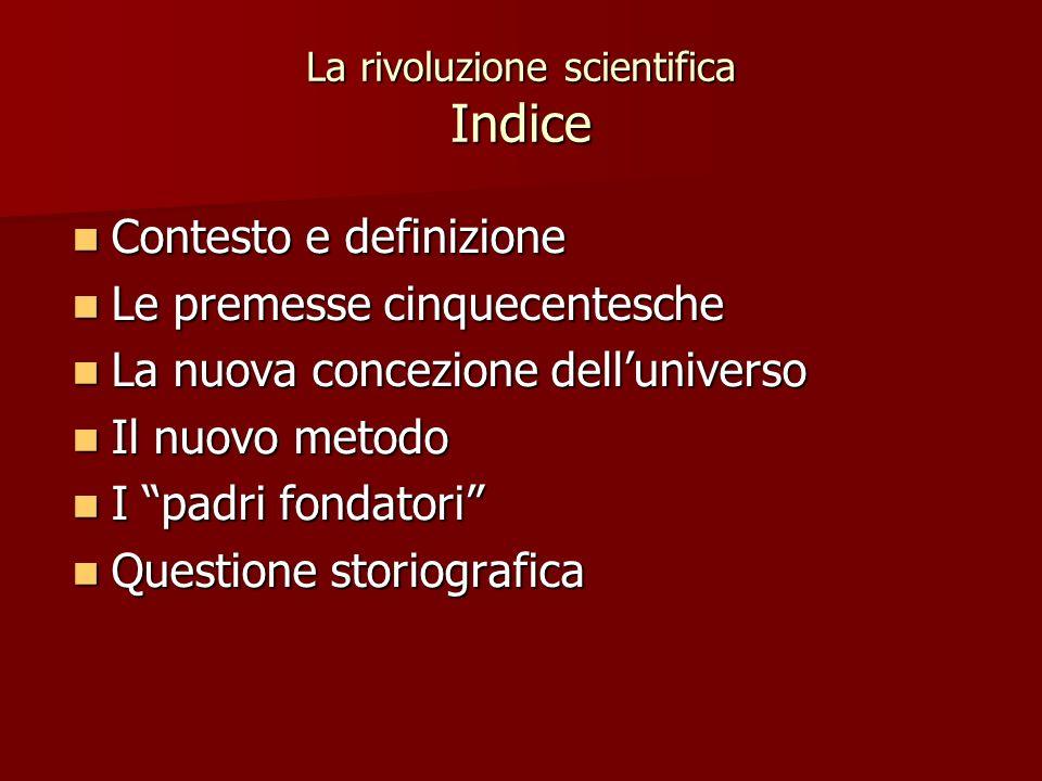 La rivoluzione scientifica Indice Contesto e definizione Contesto e definizione Le premesse cinquecentesche Le premesse cinquecentesche La nuova conce